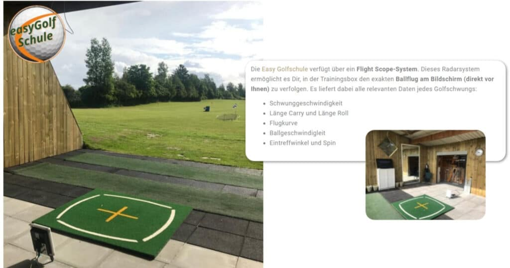 Die Easy Golfschule verfügt über ein Flight Scope-System. Dieses Radarsystem ermöglicht es Dir, in der Trainingsbox den exakten Ballflug am Bildschirm (direkt vor Ihnen) zu verfolgen. Es liefert dabei alle relevanten Daten jedes Golfschwungs